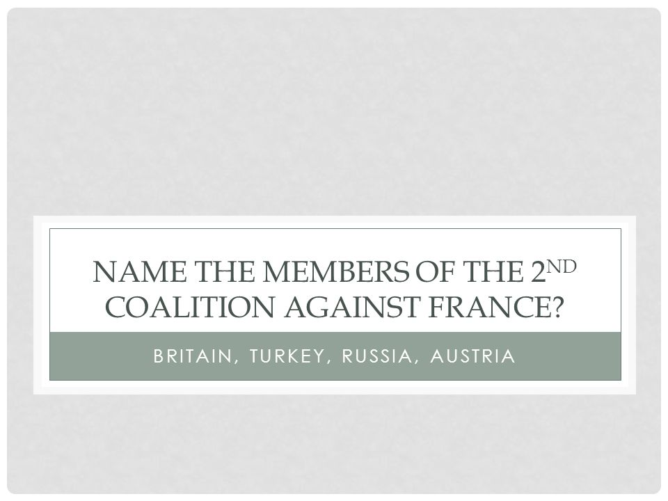 NAME THE MEMBERS OF THE 2 ND COALITION AGAINST FRANCE BRITAIN, TURKEY, RUSSIA, AUSTRIA