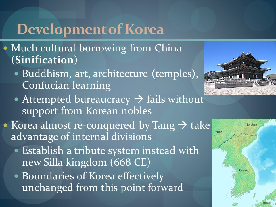 Development of Korea Much cultural borrowing from China (Sinification) Buddhism, art, architecture (temples), Confucian learning Attempted bureaucracy  fails without support from Korean nobles Korea almost re-conquered by Tang  take advantage of internal divisions Establish a tribute system instead with new Silla kingdom (668 CE) Boundaries of Korea effectively unchanged from this point forward