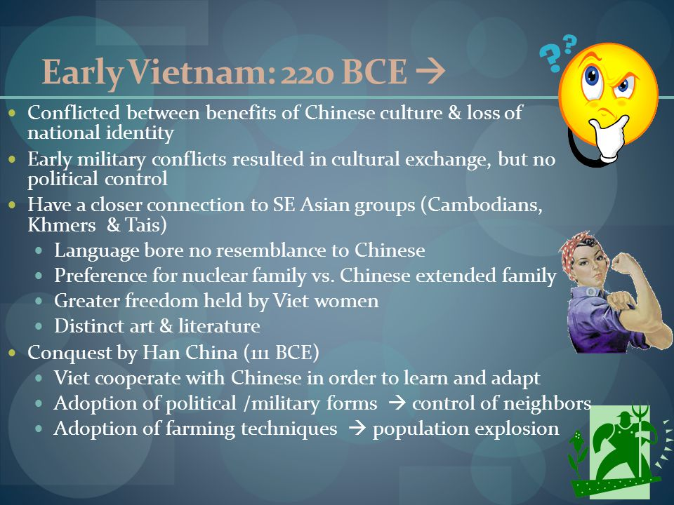 Early Vietnam: 220 BCE  Conflicted between benefits of Chinese culture & loss of national identity Early military conflicts resulted in cultural exchange, but no political control Have a closer connection to SE Asian groups (Cambodians, Khmers & Tais) Language bore no resemblance to Chinese Preference for nuclear family vs.