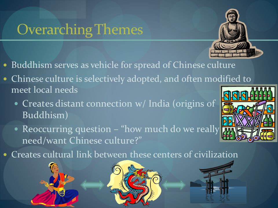 Overarching Themes Buddhism serves as vehicle for spread of Chinese culture Chinese culture is selectively adopted, and often modified to meet local needs Creates distant connection w/ India (origins of Buddhism) Reoccurring question – how much do we really need/want Chinese culture? Creates cultural link between these centers of civilization