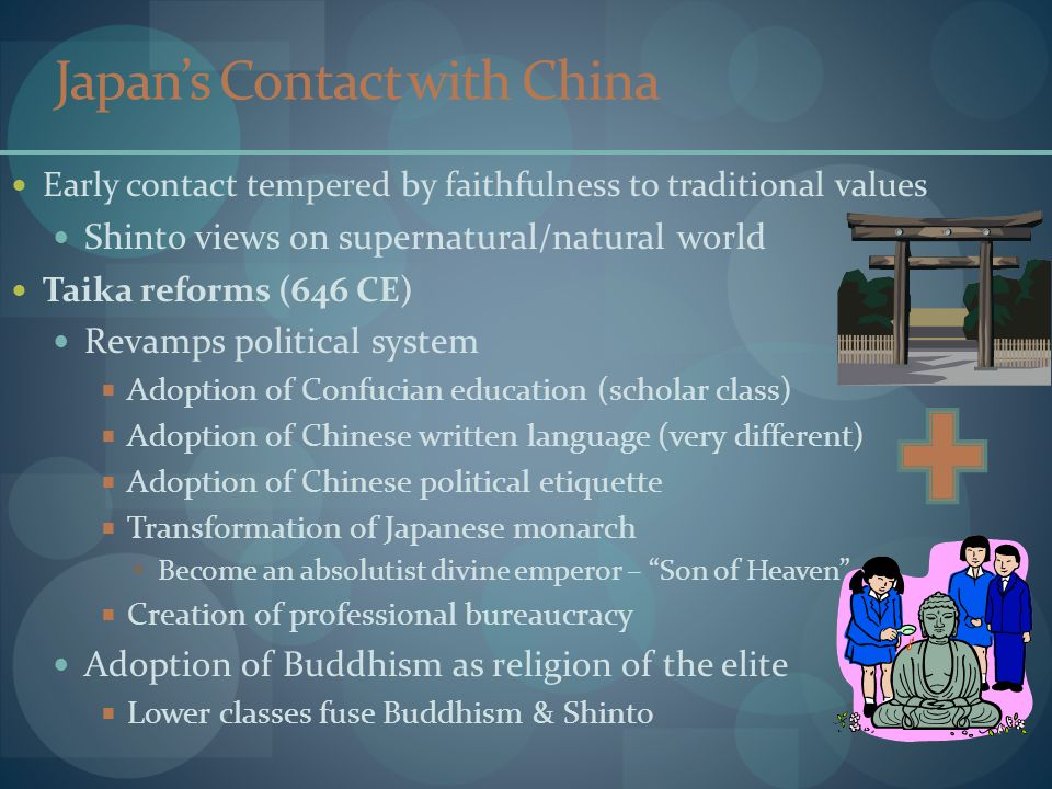 Japan's Contact with China Early contact tempered by faithfulness to traditional values Shinto views on supernatural/natural world Taika reforms (646