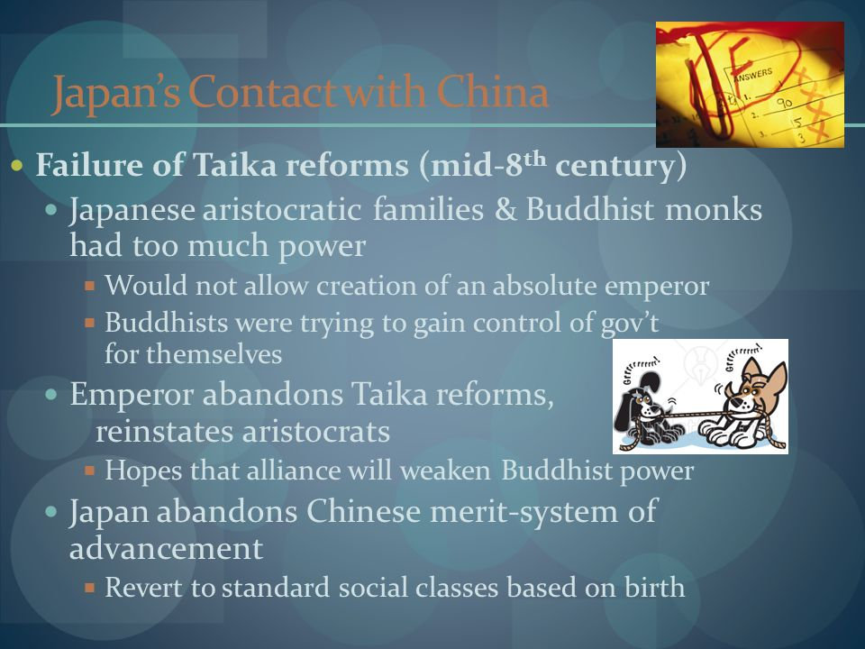 Japan's Contact with China Failure of Taika reforms (mid-8 th century) Japanese aristocratic families & Buddhist monks had too much power  Would not allow creation of an absolute emperor  Buddhists were trying to gain control of gov't for themselves Emperor abandons Taika reforms, reinstates aristocrats  Hopes that alliance will weaken Buddhist power Japan abandons Chinese merit-system of advancement  Revert to standard social classes based on birth