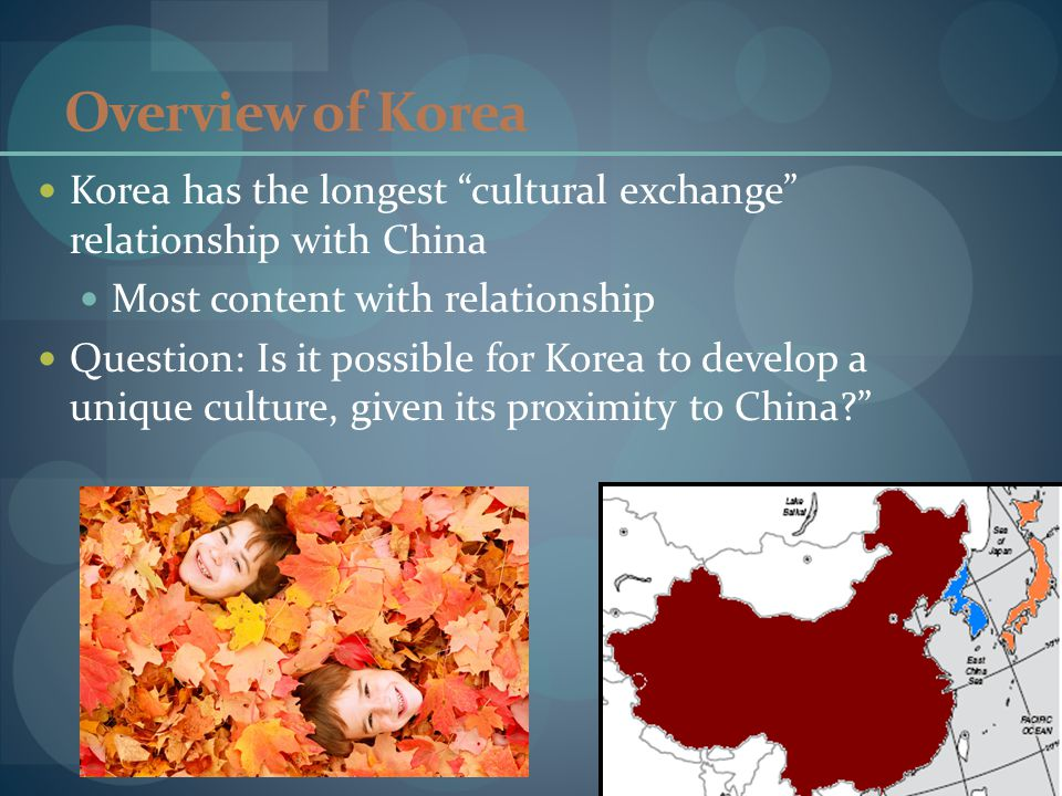 Overview of Korea Korea has the longest cultural exchange relationship with China Most content with relationship Question: Is it possible for Korea to develop a unique culture, given its proximity to China