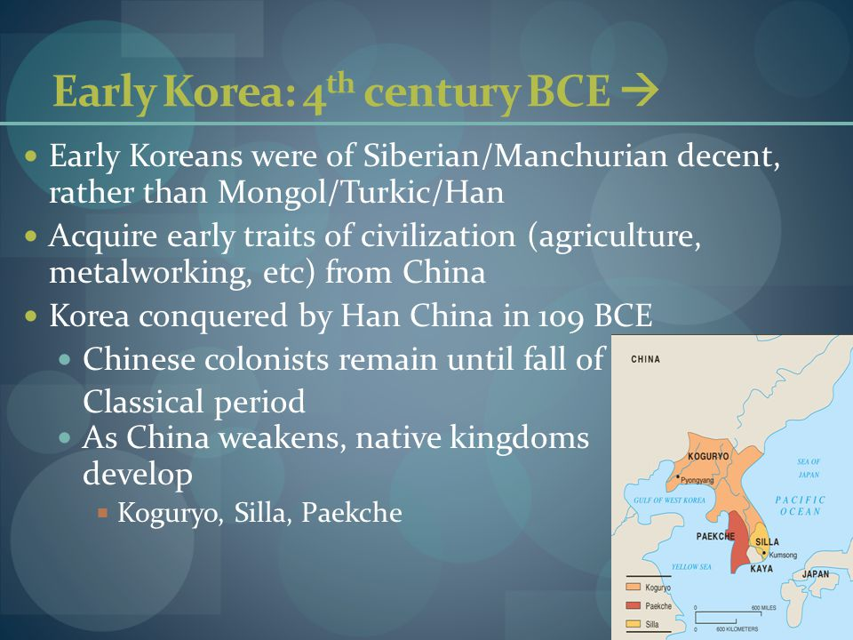 Early Korea: 4 th century BCE  Early Koreans were of Siberian/Manchurian decent, rather than Mongol/Turkic/Han Acquire early traits of civilization (agriculture, metalworking, etc) from China Korea conquered by Han China in 109 BCE Chinese colonists remain until fall of Classical period As China weakens, native kingdoms develop  Koguryo, Silla, Paekche