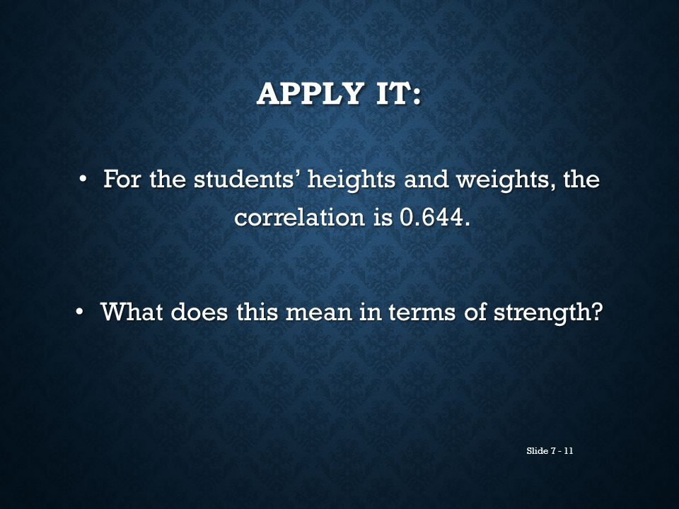 Slide 7 - 11 APPLY IT: For the students' heights and weights, the correlation is 0.644. For the students' heights and weights, the correlation is 0.64