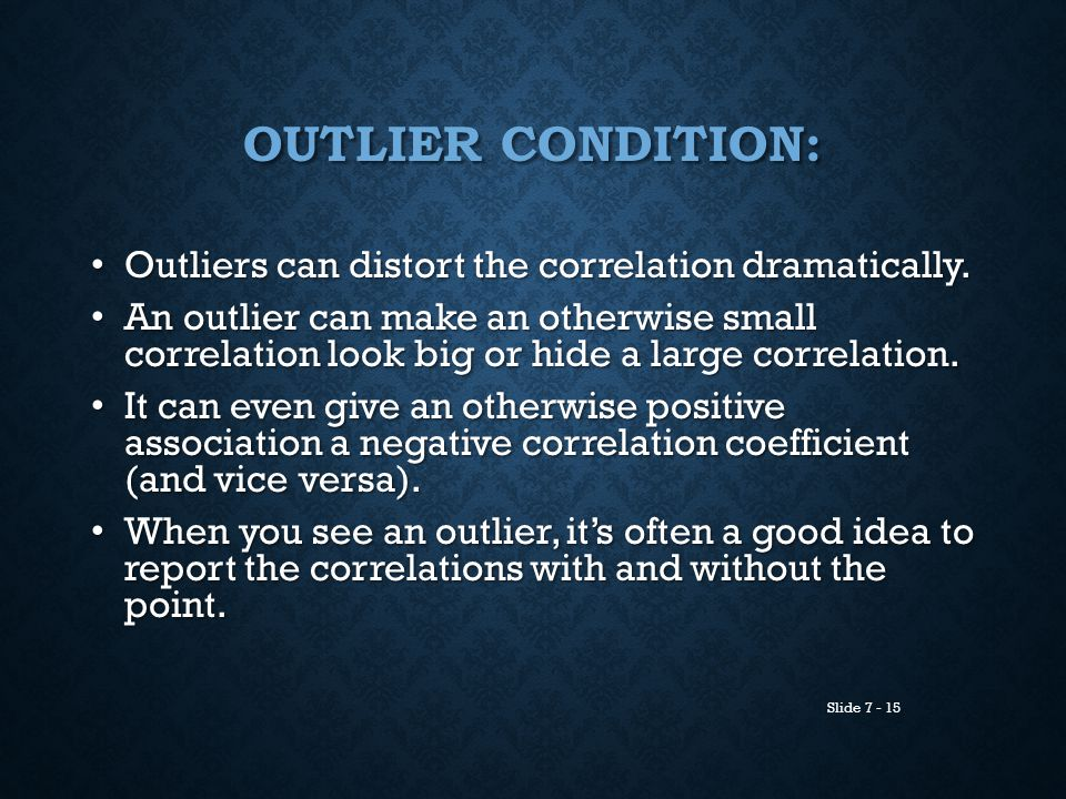 Slide 7 - 15 OUTLIER CONDITION: Outliers can distort the correlation dramatically. Outliers can distort the correlation dramatically. An outlier can m