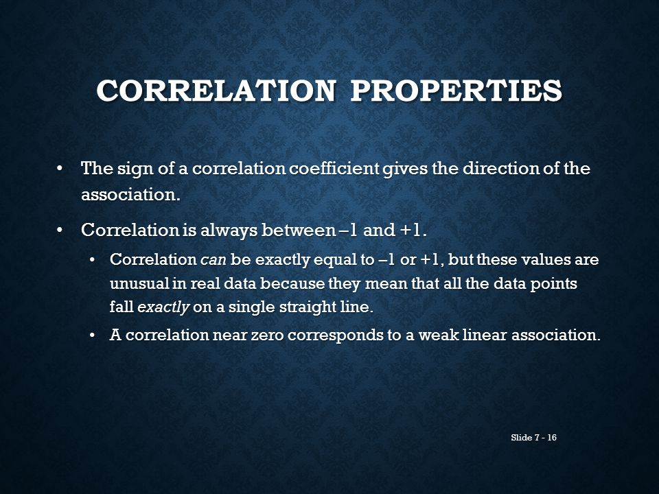 Slide 7 - 16 CORRELATION PROPERTIES The sign of a correlation coefficient gives the direction of the association. The sign of a correlation coefficien
