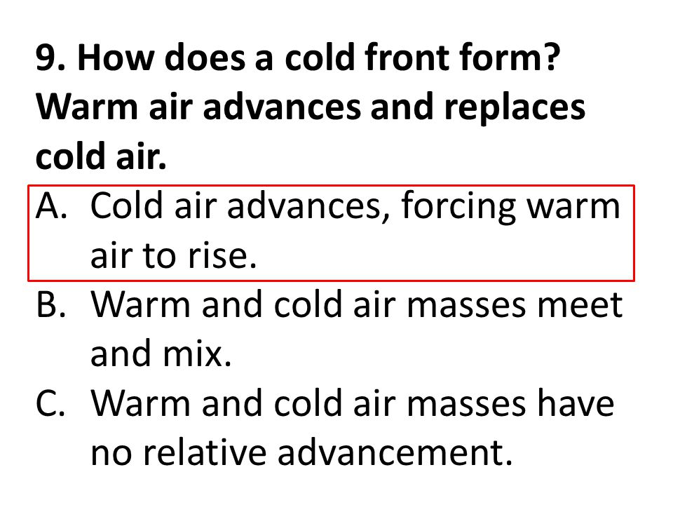 9. How does a cold front form? Warm air advances and replaces cold air. A.Cold air advances, forcing warm air to rise. B.Warm and cold air masses meet