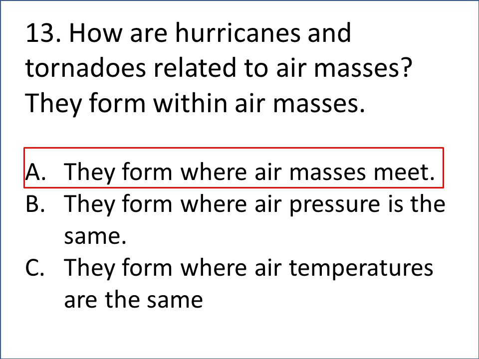 13. How are hurricanes and tornadoes related to air masses? They form within air masses. A.They form where air masses meet. B.They form where air pres