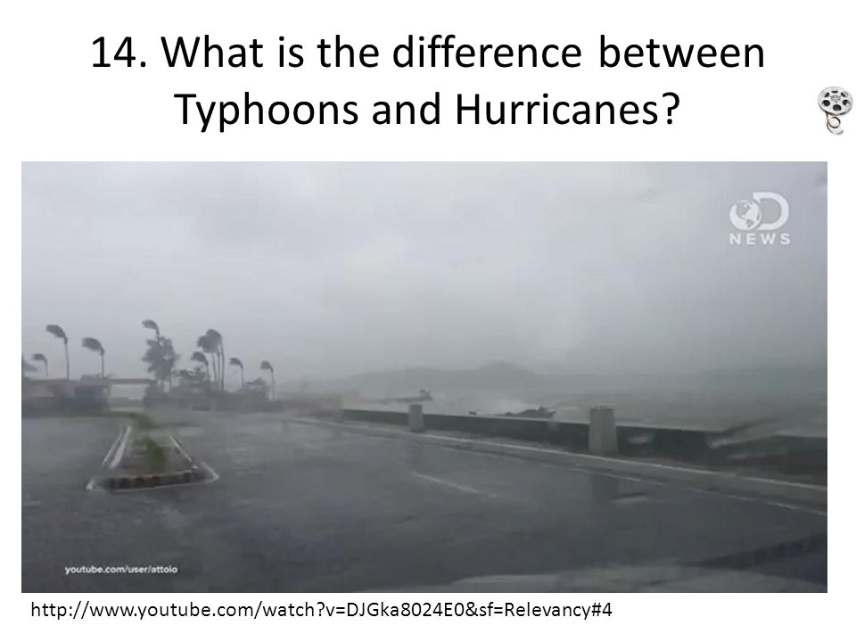 14. What is the difference between Typhoons and Hurricanes? http://www.youtube.com/watch?v=DJGka8024E0&sf=Relevancy#4