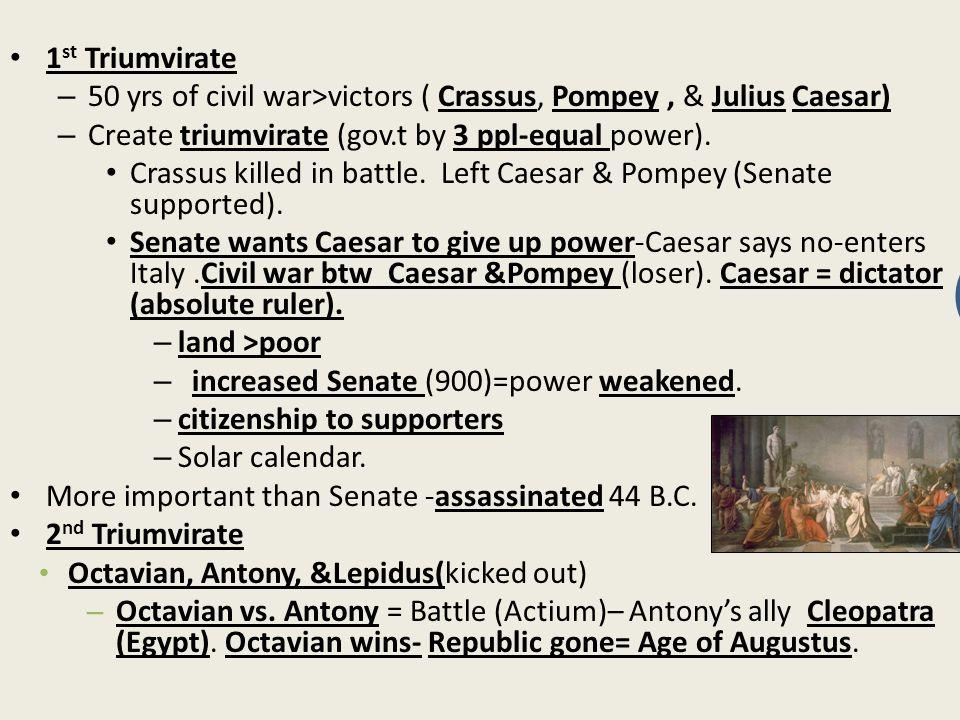 1 st Triumvirate – 50 yrs of civil war>victors ( Crassus, Pompey, & Julius Caesar) – Create triumvirate (gov.t by 3 ppl-equal power).