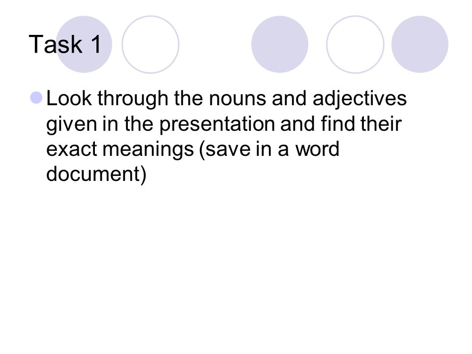 Task 1 Look through the nouns and adjectives given in the presentation and find their exact meanings (save in a word document)