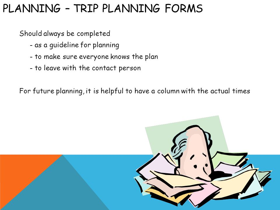 PLANNING – TRIP PLANNING FORMS Should always be completed - as a guideline for planning - to make sure everyone knows the plan - to leave with the contact person For future planning, it is helpful to have a column with the actual times
