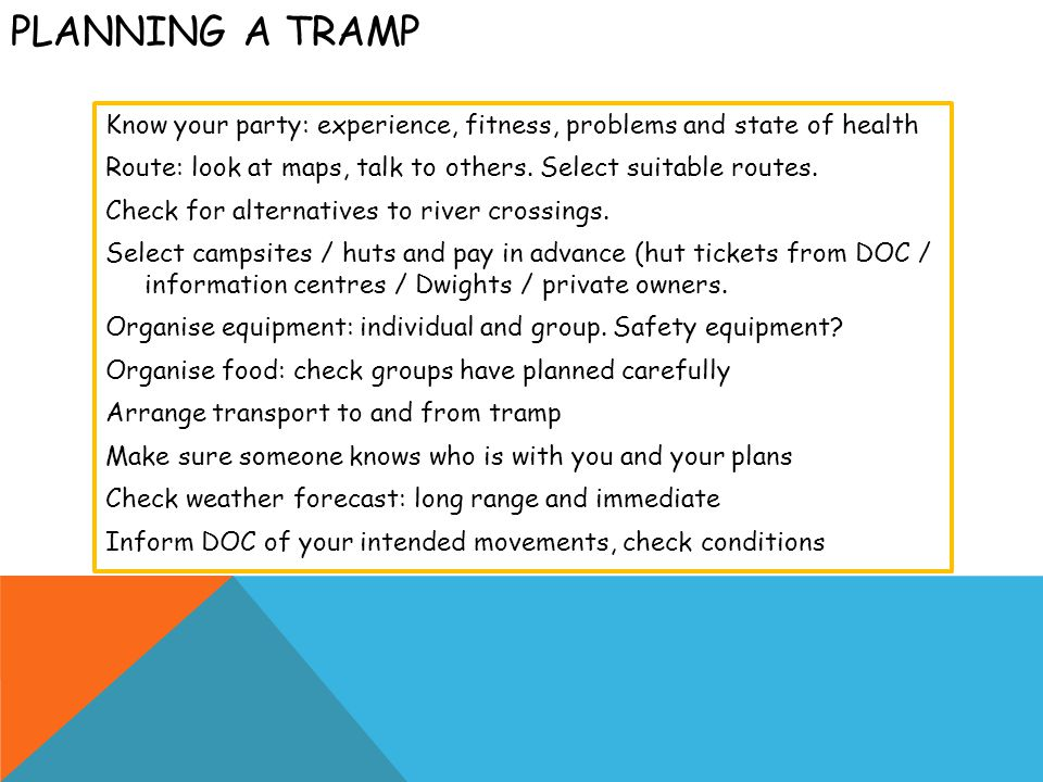 PLANNING A TRAMP Know your party: experience, fitness, problems and state of health Route: look at maps, talk to others.