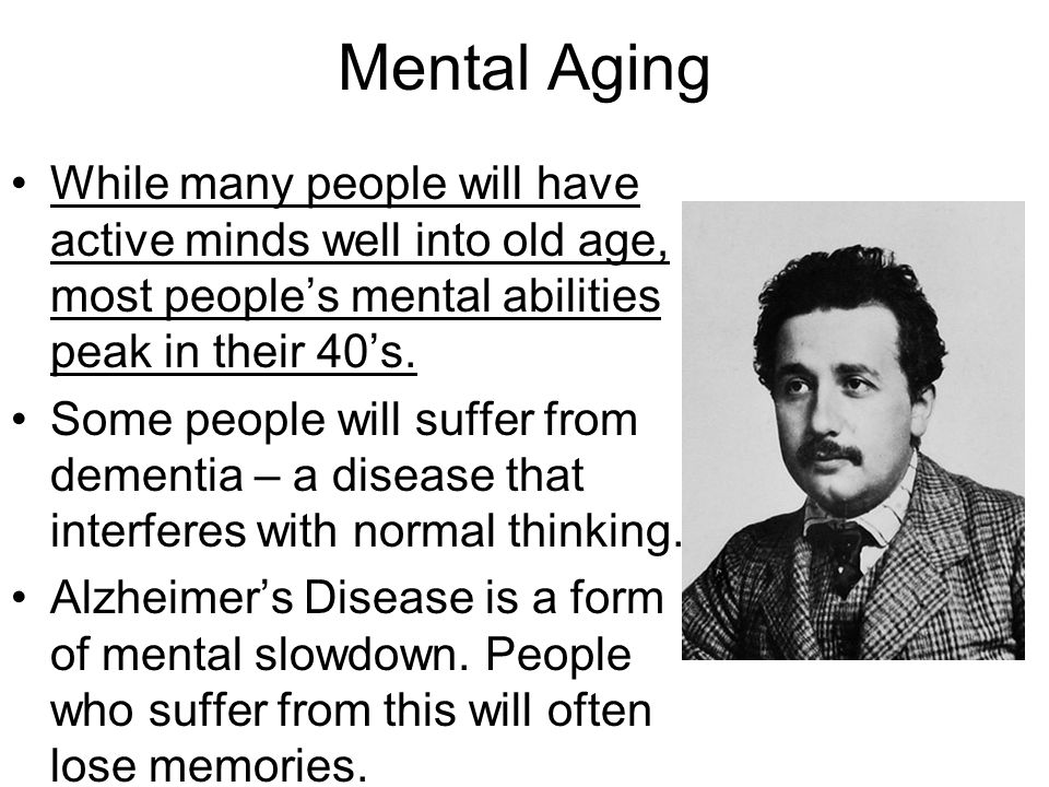 Mental Aging While many people will have active minds well into old age, most people's mental abilities peak in their 40's.