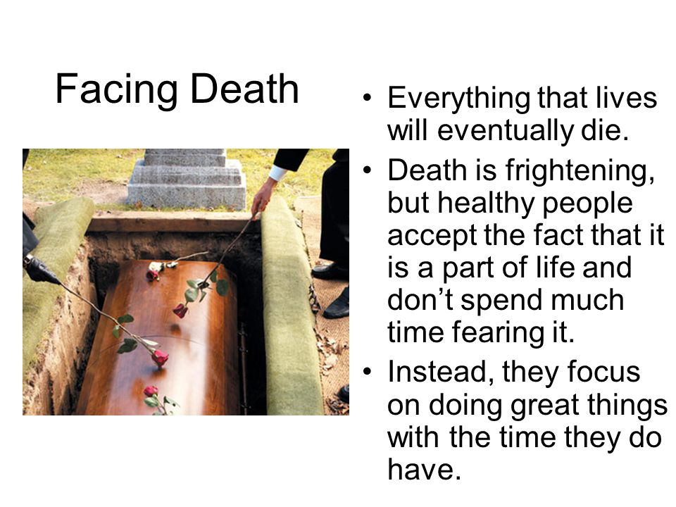 Facing Death Everything that lives will eventually die.