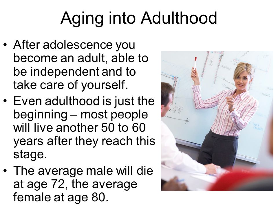 Aging into Adulthood After adolescence you become an adult, able to be independent and to take care of yourself.