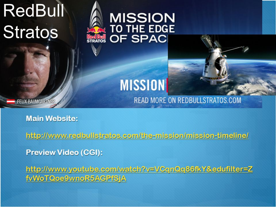 RedBull Stratos Main Website: http://www.redbullstratos.com/the-mission/mission-timeline/ Preview Video (CGI): http://www.youtube.com/watch v=VCqnQq86fkY&edufilter=Z fvWoTQoe9wnoR5AGPfSjA http://www.youtube.com/watch v=VCqnQq86fkY&edufilter=Z fvWoTQoe9wnoR5AGPfSjA