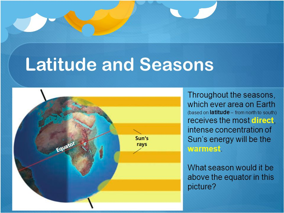 Latitude and Seasons Throughout the seasons, which ever area on Earth (based on latitude – from north to south) receives the most direct, intense concentration of Sun's energy will be the warmest.