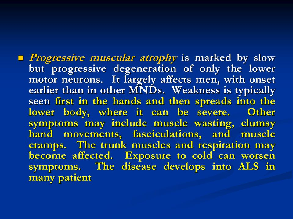 Progressive muscular atrophy is marked by slow but progressive degeneration of only the lower motor neurons.