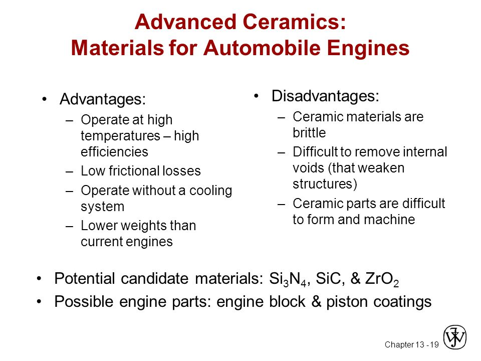 Chapter 13 - 19 Advanced Ceramics: Materials for Automobile Engines Advantages: –Operate at high temperatures – high efficiencies –Low frictional losses –Operate without a cooling system –Lower weights than current engines Disadvantages: –Ceramic materials are brittle –Difficult to remove internal voids (that weaken structures) –Ceramic parts are difficult to form and machine Potential candidate materials: Si 3 N 4, SiC, & ZrO 2 Possible engine parts: engine block & piston coatings