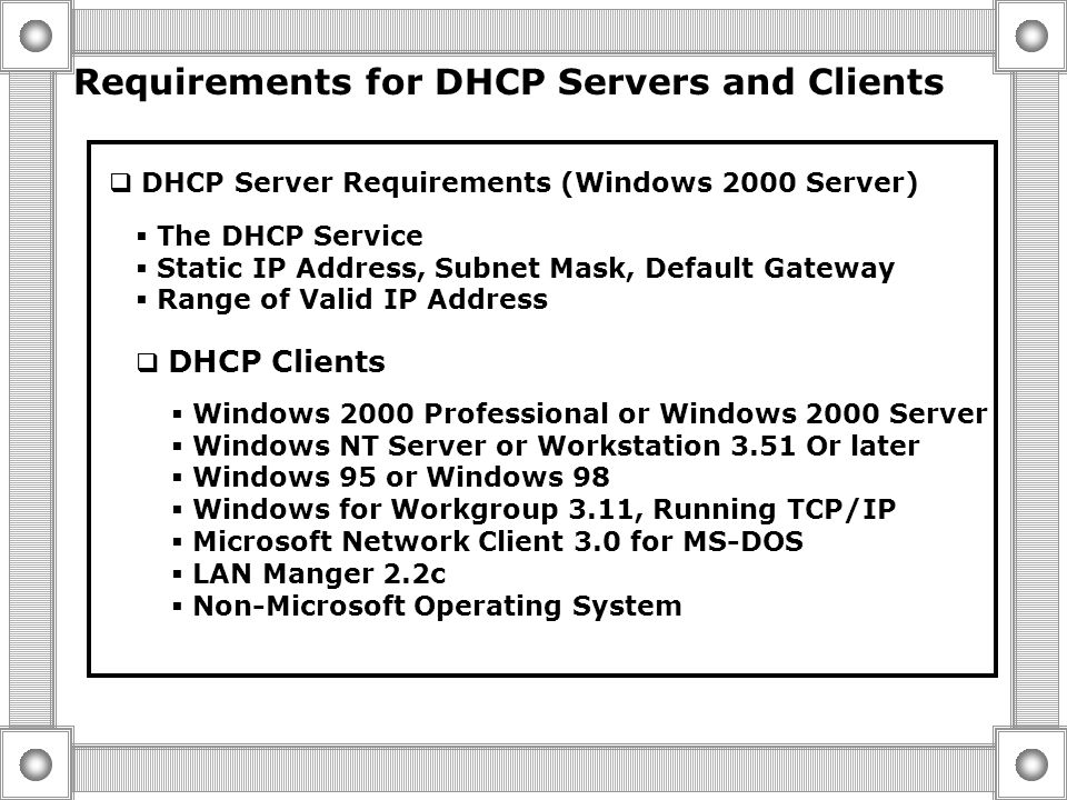  The DHCP Lease Renewal Process DHCP Request Source IP Address= 192.168.0.77 Dest. IP Address = 192.168.0.108 Requested IP Address= 192.168.0.77 Hard