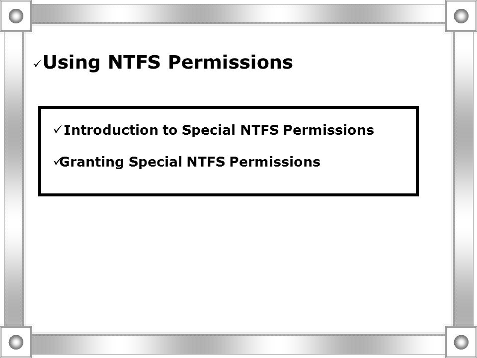 Best Practices For Granting NTFS permissions  grant permissions to Groups As Opposed to Users  Group resources to simplify Administration  Only All