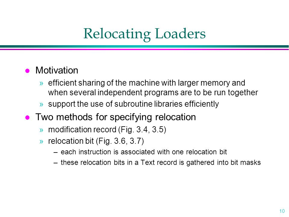 10 Relocating Loaders l Motivation »efficient sharing of the machine with larger memory and when several independent programs are to be run together »support the use of subroutine libraries efficiently l Two methods for specifying relocation »modification record (Fig.