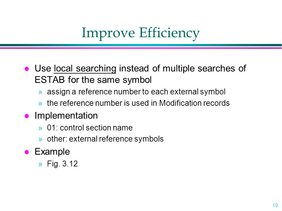 19 Improve Efficiency l Use local searching instead of multiple searches of ESTAB for the same symbol »assign a reference number to each external symbol »the reference number is used in Modification records l Implementation »01: control section name »other: external reference symbols l Example »Fig.