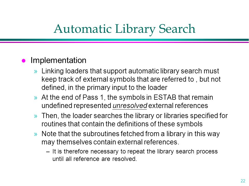 22 Automatic Library Search l Implementation »Linking loaders that support automatic library search must keep track of external symbols that are referred to, but not defined, in the primary input to the loader »At the end of Pass 1, the symbols in ESTAB that remain undefined represented unresolved external references »Then, the loader searches the library or libraries specified for routines that contain the definitions of these symbols »Note that the subroutines fetched from a library in this way may themselves contain external references.