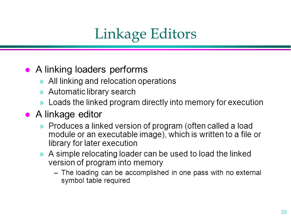 29 Linkage Editors l A linking loaders performs »All linking and relocation operations »Automatic library search »Loads the linked program directly into memory for execution l A linkage editor »Produces a linked version of program (often called a load module or an executable image), which is written to a file or library for later execution »A simple relocating loader can be used to load the linked version of program into memory –The loading can be accomplished in one pass with no external symbol table required