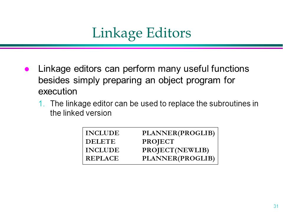 31 Linkage Editors l Linkage editors can perform many useful functions besides simply preparing an object program for execution 1.The linkage editor can be used to replace the subroutines in the linked version INCLUDE PLANNER(PROGLIB) DELETE PROJECT INCLUDE PROJECT(NEWLIB) REPLACE PLANNER(PROGLIB)