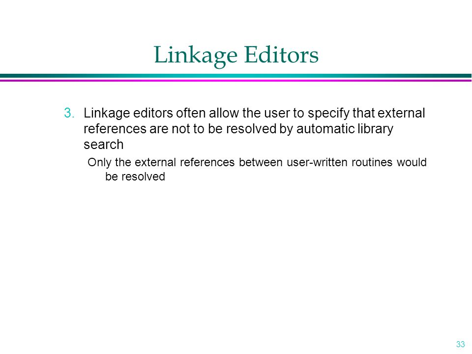 33 Linkage Editors 3.Linkage editors often allow the user to specify that external references are not to be resolved by automatic library search Only the external references between user-written routines would be resolved
