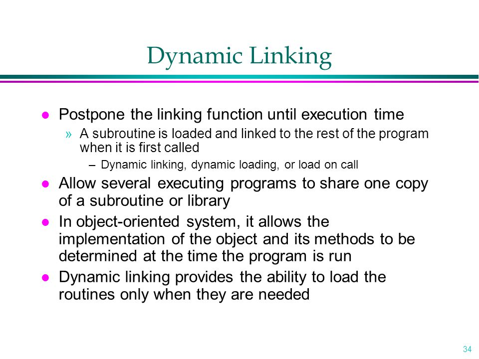 34 Dynamic Linking l Postpone the linking function until execution time »A subroutine is loaded and linked to the rest of the program when it is first called –Dynamic linking, dynamic loading, or load on call l Allow several executing programs to share one copy of a subroutine or library l In object-oriented system, it allows the implementation of the object and its methods to be determined at the time the program is run l Dynamic linking provides the ability to load the routines only when they are needed