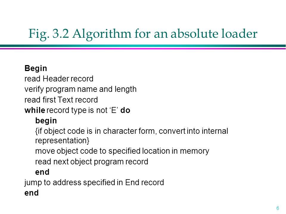 17 Pass 1 Program Logic l Pass 1: »assign addresses to all external symbols l Variables »PROGADDR (program load address) from OS »CSADDR (control section address) »CSLTH (control section length) »ESTAB l Fig.