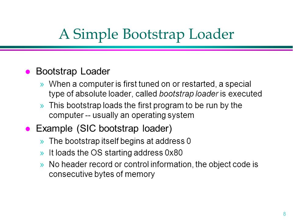 8 A Simple Bootstrap Loader l Bootstrap Loader »When a computer is first tuned on or restarted, a special type of absolute loader, called bootstrap loader is executed »This bootstrap loads the first program to be run by the computer -- usually an operating system l Example (SIC bootstrap loader) »The bootstrap itself begins at address 0 »It loads the OS starting address 0x80 »No header record or control information, the object code is consecutive bytes of memory