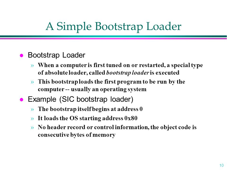 10 A Simple Bootstrap Loader l Bootstrap Loader »When a computer is first tuned on or restarted, a special type of absolute loader, called bootstrap l