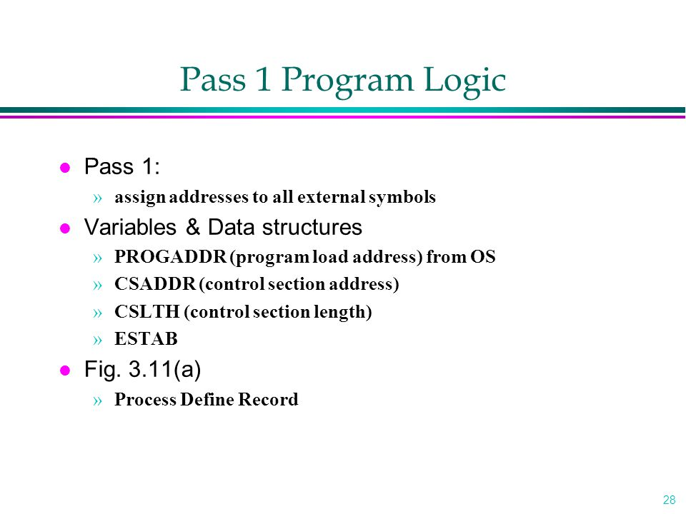 28 Pass 1 Program Logic l Pass 1: »assign addresses to all external symbols l Variables & Data structures »PROGADDR (program load address) from OS »CS
