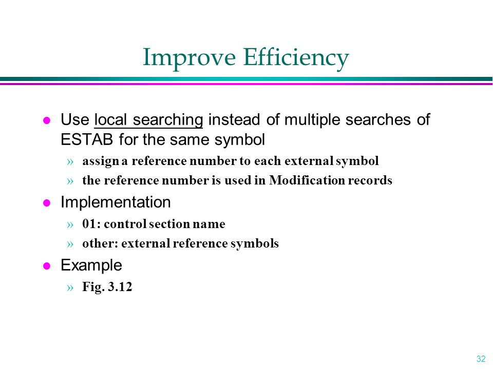 32 Improve Efficiency l Use local searching instead of multiple searches of ESTAB for the same symbol »assign a reference number to each external symb