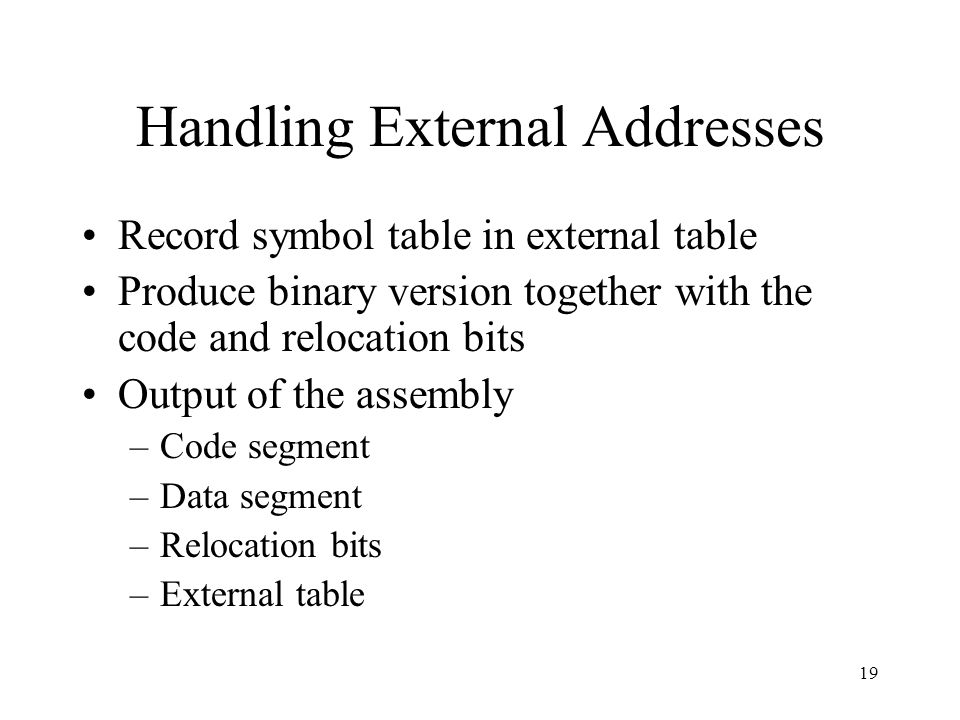 Handling External Addresses Record symbol table in external table Produce binary version together with the code and relocation bits Output of the assembly –Code segment –Data segment –Relocation bits –External table 19