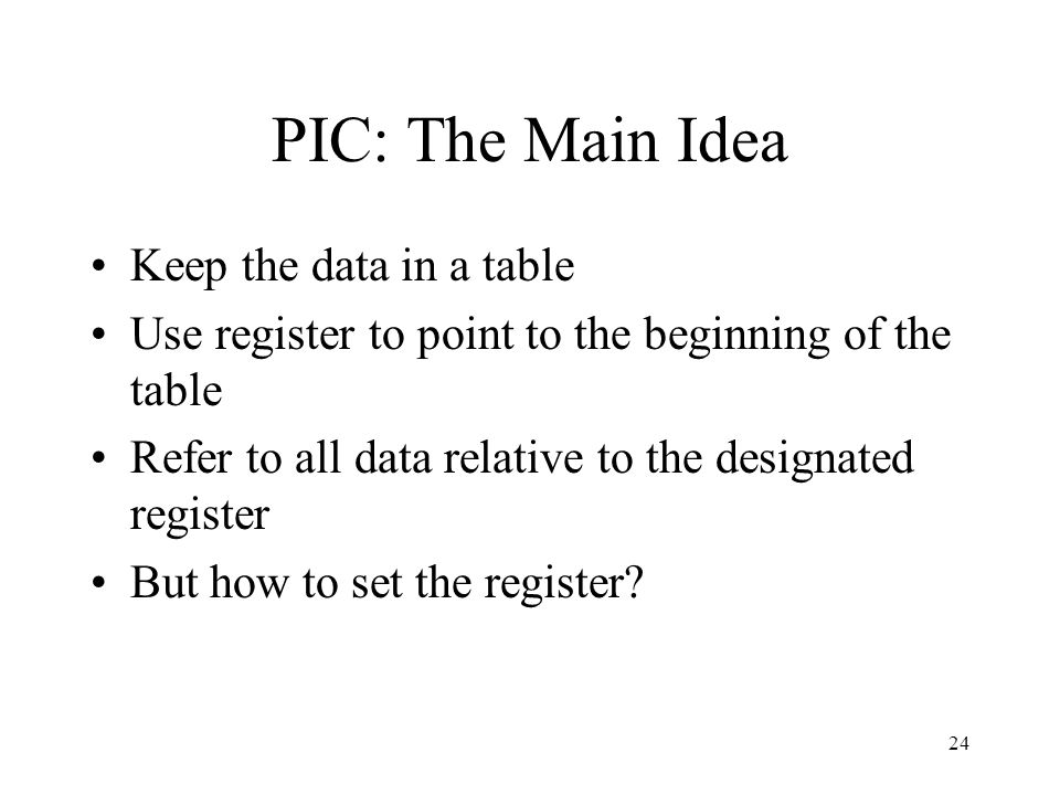 PIC: The Main Idea Keep the data in a table Use register to point to the beginning of the table Refer to all data relative to the designated register But how to set the register.