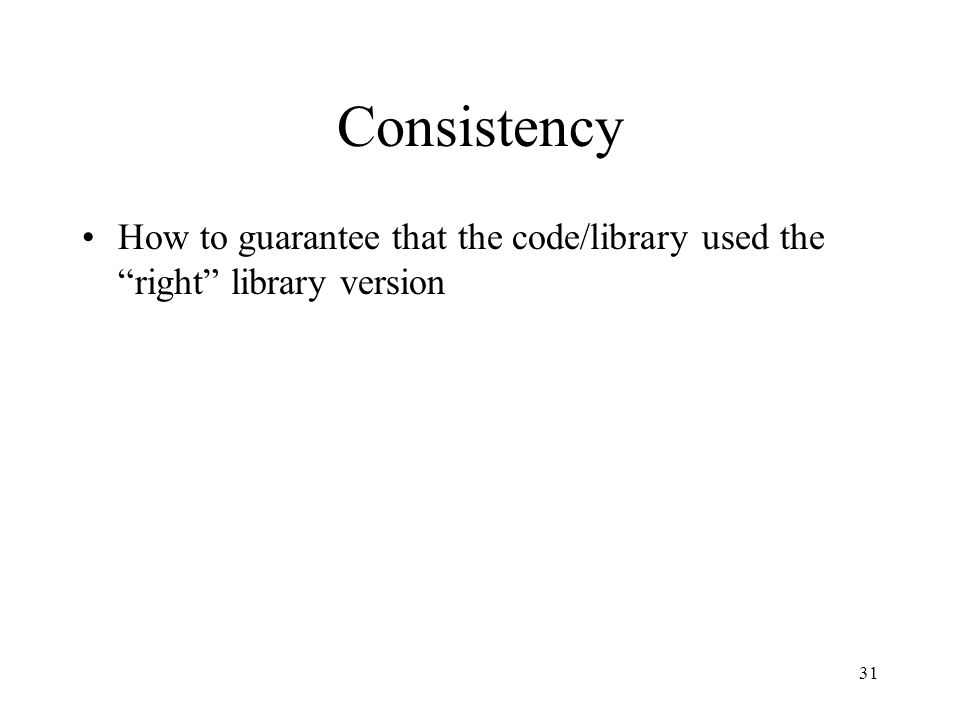 "Consistency How to guarantee that the code/library used the ""right"" library version 31"