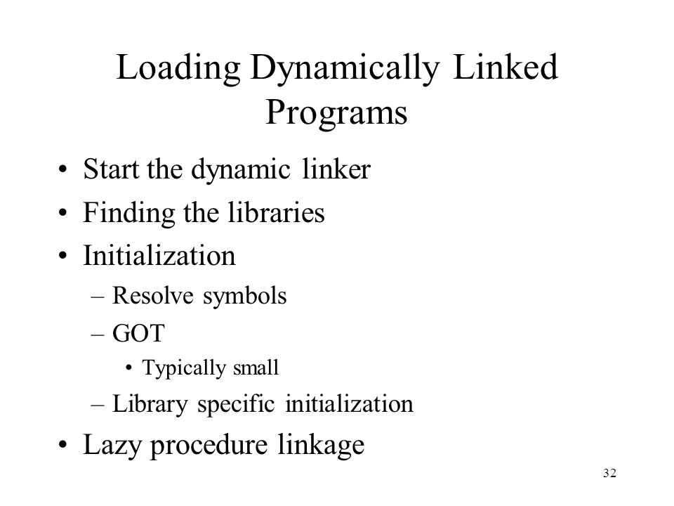 Loading Dynamically Linked Programs Start the dynamic linker Finding the libraries Initialization –Resolve symbols –GOT Typically small –Library specific initialization Lazy procedure linkage 32