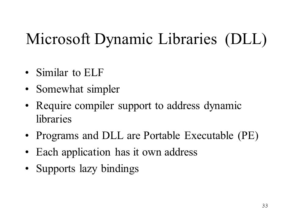 Microsoft Dynamic Libraries (DLL) Similar to ELF Somewhat simpler Require compiler support to address dynamic libraries Programs and DLL are Portable