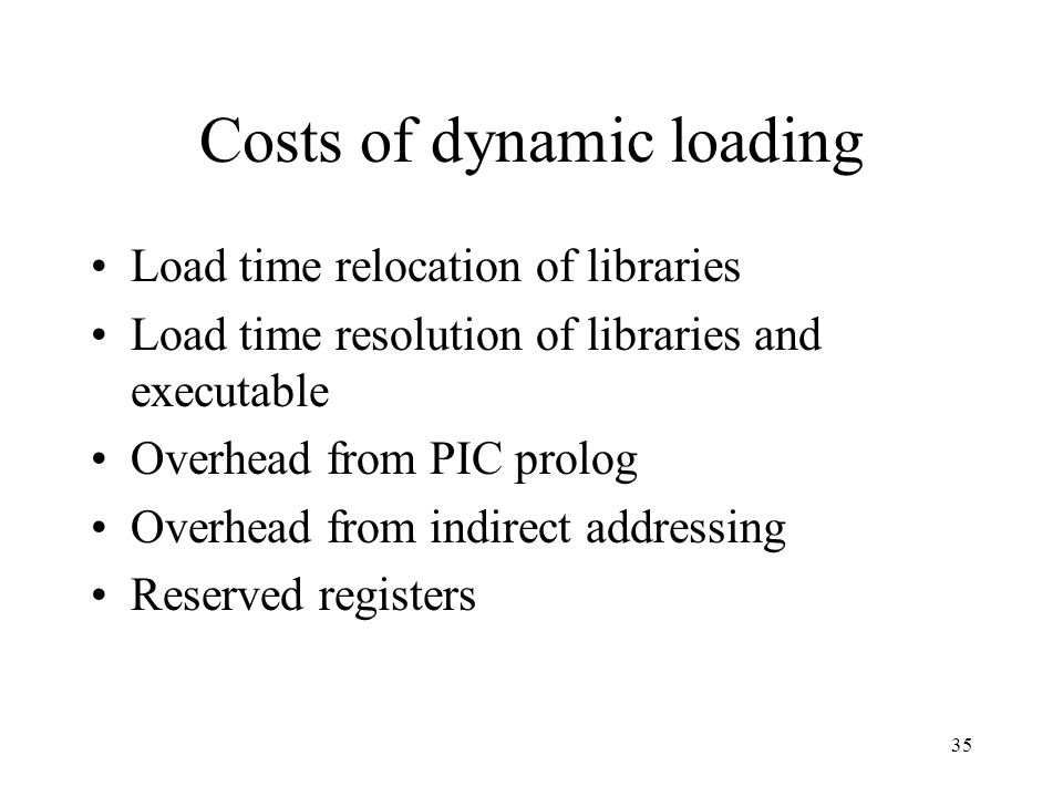 Costs of dynamic loading Load time relocation of libraries Load time resolution of libraries and executable Overhead from PIC prolog Overhead from ind