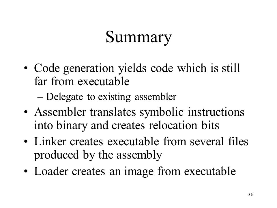 Summary Code generation yields code which is still far from executable –Delegate to existing assembler Assembler translates symbolic instructions into