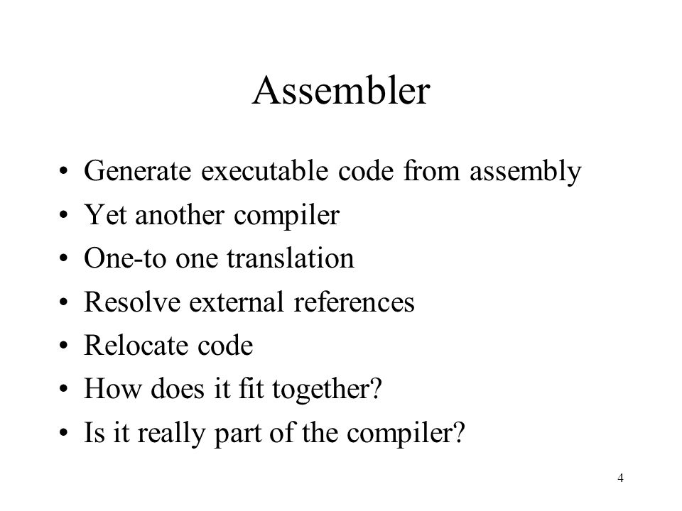 Assembler Generate executable code from assembly Yet another compiler One-to one translation Resolve external references Relocate code How does it fit together.