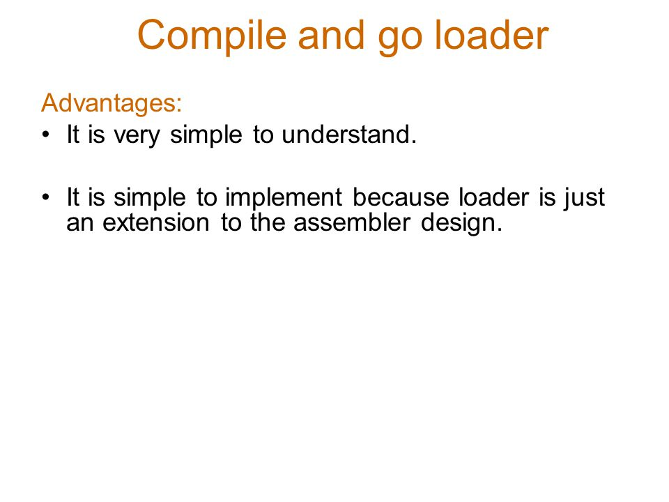 Compile and go loader Advantages: It is very simple to understand.