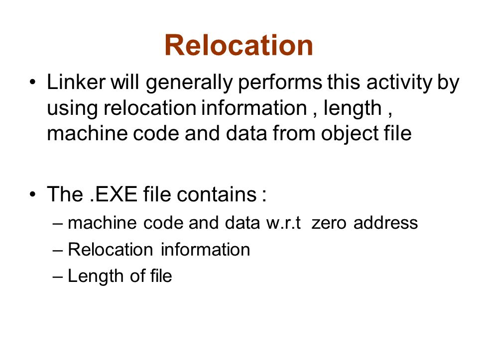 Relocation Linker will generally performs this activity by using relocation information, length, machine code and data from object file The.EXE file contains : –machine code and data w.r.t zero address –Relocation information –Length of file