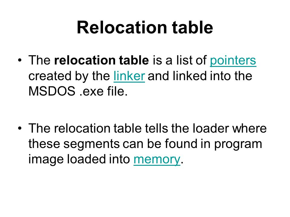 Relocation table The relocation table is a list of pointers created by the linker and linked into the MSDOS.exe file.pointerslinker The relocation table tells the loader where these segments can be found in program image loaded into memory.memory